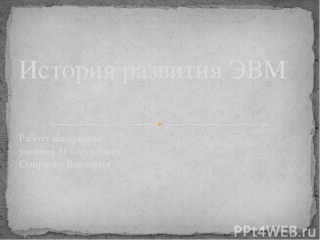 История развития ЭВМ Работу выполнила ученица 11 «А» класса Смирнова Виктория