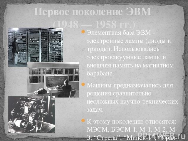 Первое поколение ЭВМ (1948 — 1958 гг.) Элементная база ЭВМ - электронные лампы (диоды и триоды). Использовались электровакуумные лампы и внешняя память на магнитном барабане. Машины предназначались для решения сравнительно несложных научно-техническ…