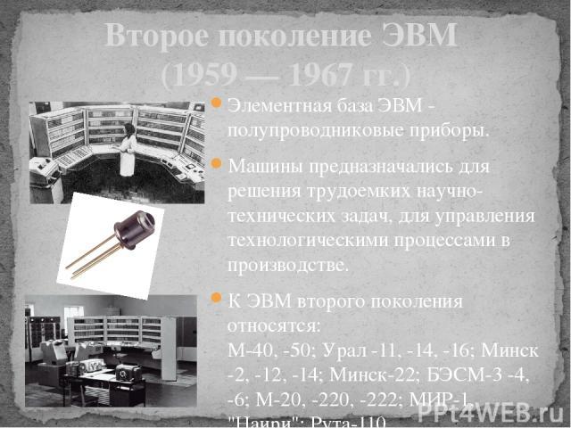 Второе поколение ЭВМ (1959 — 1967 гг.) Элементная база ЭВМ - полупроводниковые приборы. Машины предназначались для решения трудоемких научно-технических задач, для управления технологическими процессами в производстве. К ЭВМ второго поколения относя…