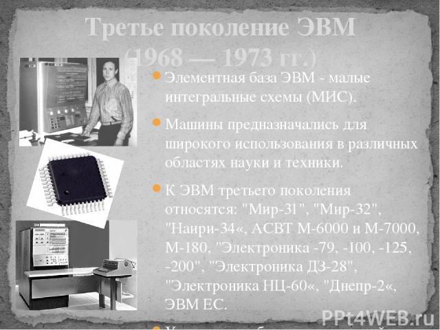 """Третье поколение ЭВМ (1968 — 1973 гг.) Элементная база ЭВМ - малые интегральные схемы (МИС). Машины предназначались для широкого использования в различных областях науки и техники. К ЭВМ третьего поколения относятся: """"Мир-31"""", """"Мир-32…"""