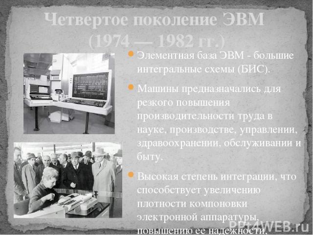 Четвертое поколение ЭВМ (1974 — 1982 гг.) Элементная база ЭВМ - большие интегральные схемы (БИС). Машины предназначались для резкого повышения производительности труда в науке, производстве, управлении, здравоохранении, обслуживании и быту. Высокая …