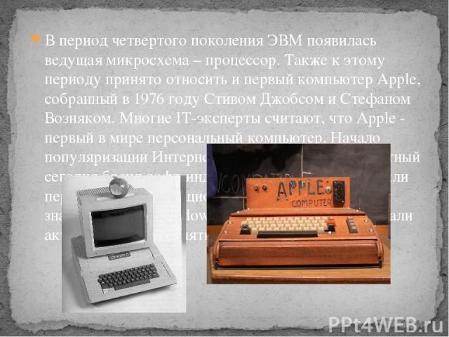 В период четвертого поколения ЭВМ появилась ведущая микросхема – процессор. Также к этому периоду принято относить и первый компьютер Apple, собранный в 1976 году Стивом Джобсом и Стефаном Возняком. Многие IT-эксперты считают, что Apple - первый в м…