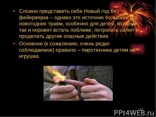 * Сложно представить себе Новый год без фейерверка – однако это источник большинства новогодних травм, особенно для детей, которые так и норовят встать поближе, потрогать салют и проделать другие опасные действия. Основное (к сожалению, очень редко …