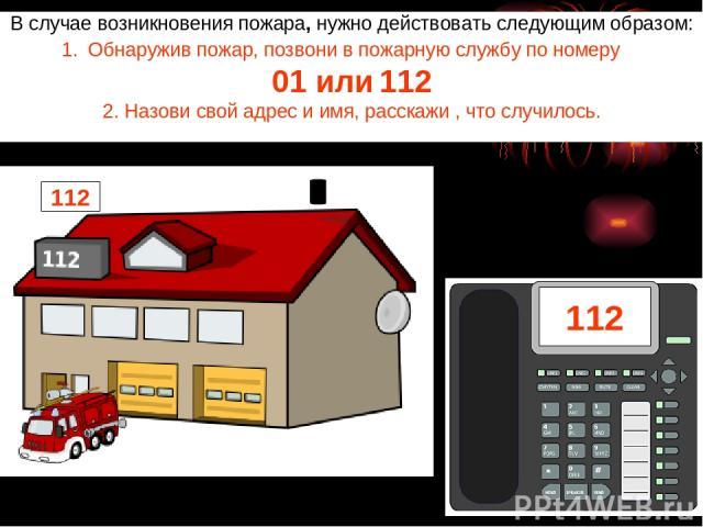 В случае возникновения пожара, нужно действовать следующим образом: Обнаружив пожар, позвони в пожарную службу по номеру 01 или 112 2. Назови свой адрес и имя, расскажи , что случилось. 112 112