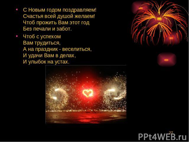 * С Новым годом поздравляем! Счастья всей душой желаем! Чтоб прожить Вам этот год Без печали и забот. Чтоб с успехом Вам трудиться, А на праздник - веселиться, И удачи Вам в делах, И улыбок на устах.