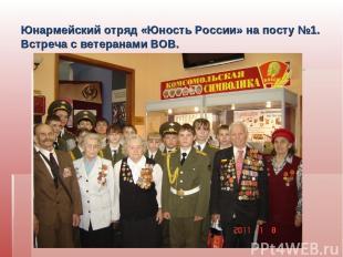 Юнармейский отряд «Юность России» на посту №1. Встреча с ветеранами ВОВ. Встреча