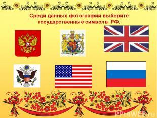 Среди данных фотографий выберите государственные символы РФ.