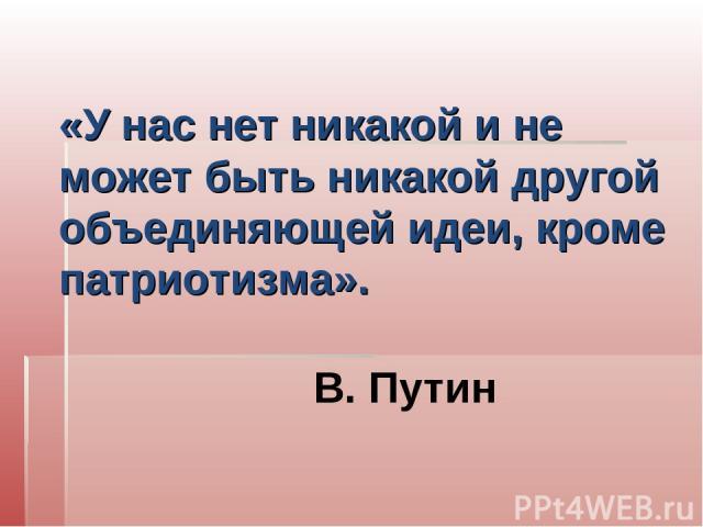 «У нас нет никакой и не может быть никакой другой объединяющей идеи, кроме патриотизма». В. Путин