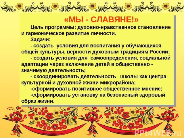«МЫ - СЛАВЯНЕ!» Цель программы: духовно-нравственное становление и гармоническое развитие личности. Задачи: - создать условия для воспитания у обучающихся общей культуры, верности духовным традициям России; - создать условия для самоопределения, соц…