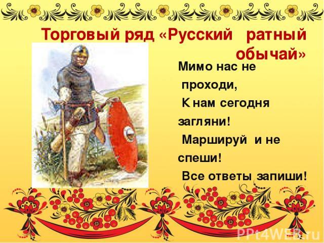 Торговый ряд «Русский ратный обычай» Мимо нас не проходи, К нам сегодня загляни! Маршируй и не спеши! Все ответы запиши!
