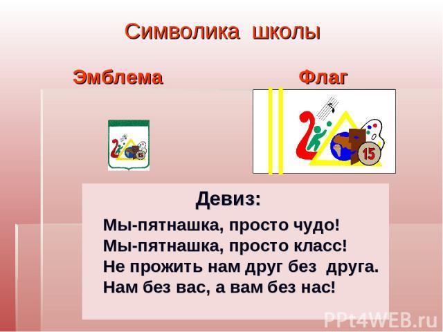 Символика школы Флаг Девиз: Мы-пятнашка, просто чудо! Мы-пятнашка, просто класс! Не прожить нам друг без друга. Нам без вас, а вам без нас! Эмблема