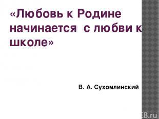 «Любовь к Родине начинается с любви к школе» В. А. Сухомлинский