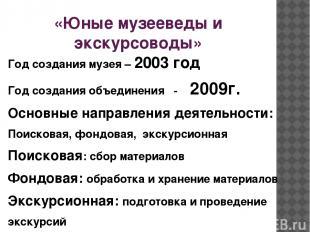 «Юные музееведы и экскурсоводы» Год создания музея – 2003 год Год создания объед
