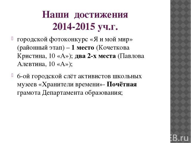 Наши достижения 2014-2015 уч.г. городской фотоконкурс «Я и мой мир» (районный этап) – 1 место (Кочеткова Кристина, 10 «А»); два 2-х места (Павлова Алевтина, 10 «А»); 6-ой городской слёт активистов школьных музеев «Хранители времени»- Почётная грамот…