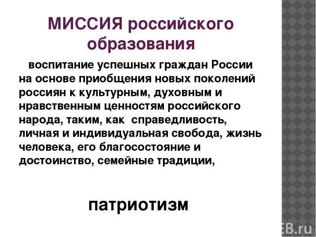 МИССИЯ российского образования воспитание успешных граждан России на основе приобщения новых поколений россиян к культурным, духовным и нравственным ценностям российского народа, таким, как справедливость, личная и индивидуальная свобода, жизнь чело…