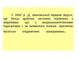 У 1892 р. Д. Івановський відкрив віруси, ще більш дрібніші частинки порівняно з