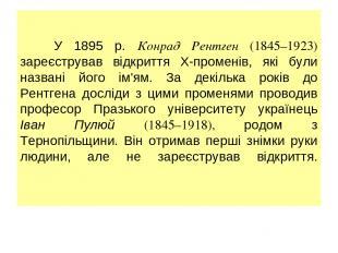У 1895 р. Конрад Рентген (1845–1923) зареєстрував відкриття Х-променів, які були