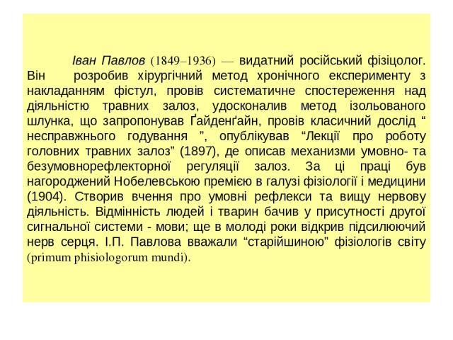 Іван Павлов (1849–1936) — видатний російський фізіцолог. Він розробив хірургічний метод хронічного експерименту з накладанням фістул, провів систематичне спостереження над діяльністю травних залоз, удосконалив метод ізольованого шлунка, що запропону…