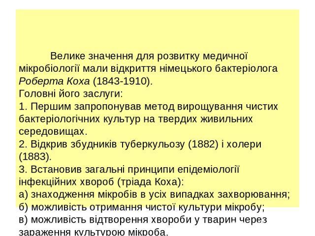 Велике значення для розвитку медичної мікробіології мали відкриття німецького бактеріолога Роберта Коха (1843-1910). Головні його заслуги: 1. Першим запропонував метод вирощування чистих бактеріологічних культур на твердих живильних середовищах. 2. …