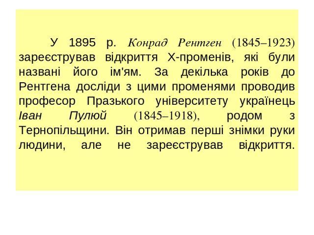 У 1895 р. Конрад Рентген (1845–1923) зареєстрував відкриття Х-променів, які були названі його ім'ям. За декілька років до Рентгена досліди з цими променями проводив професор Празького університету українець Іван Пулюй (1845–1918), родом з Тернопільщ…