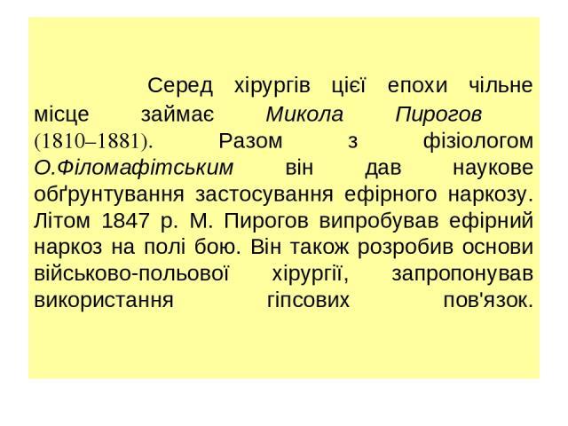 Серед хірургів цієї епохи чільне місце займає Микола Пирогов (1810–1881). Разом з фізіологом О.Філомафітським він дав наукове обґрунтування застосування ефірного наркозу. Літом 1847 р. М. Пирогов випробував ефірний наркоз на полі бою. Він також розр…