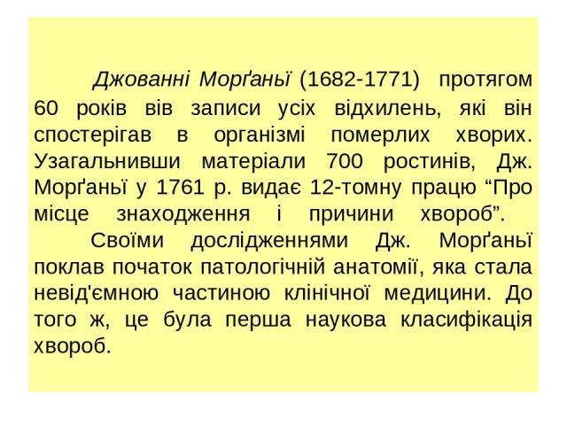 """Джованні Морґаньї (1682-1771) протягом 60 років вів записи усіх відхилень, які він спостерігав в організмі померлих хворих. Узагальнивши матеріали 700 ростинів, Дж. Морґаньї у 1761 р. видає 12-томну працю """"Про місце знаходження і причини хвороб"""". Св…"""