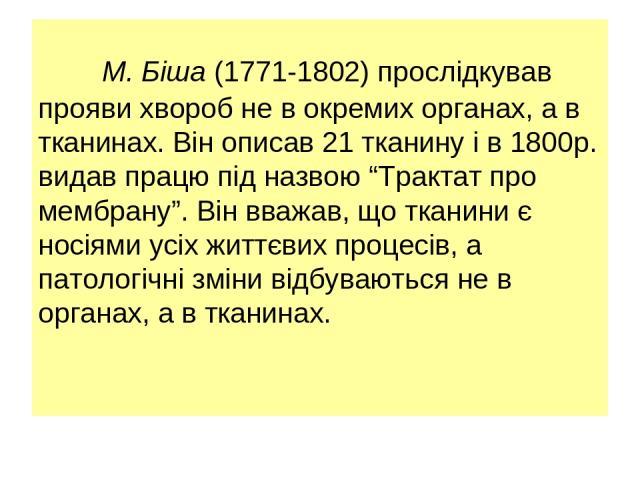 """М. Біша (1771-1802) прослідкував прояви хвороб не в окремих органах, а в тканинах. Він описав 21 тканину і в 1800р. видав працю під назвою """"Трактат про мембрану"""". Він вважав, що тканини є носіями усіх життєвих процесів, а патологічні зміни відбувают…"""