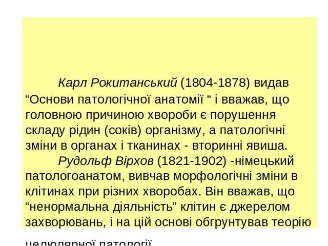 """Карл Рокитанський (1804-1878) видав """"Основи патологічної анатомії """" і вважав, що головною причиною хвороби є порушення складу рідин (соків) організму, а патологічні зміни в органах і тканинах - вторинні явиша. Рудольф Вірхов (1821-1902) -німецький п…"""
