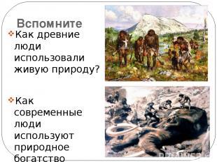 Вспомните Как древние люди использовали живую природу? Как современные люди испо
