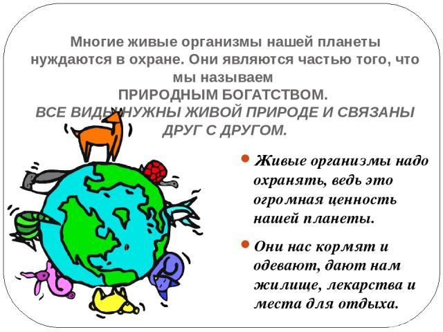 Многие живые организмы нашей планеты нуждаются в охране. Они являются частью того, что мы называем ПРИРОДНЫМ БОГАТСТВОМ. ВСЕ ВИДЫ НУЖНЫ ЖИВОЙ ПРИРОДЕ И СВЯЗАНЫ ДРУГ С ДРУГОМ. Живые организмы надо охранять, ведь это огромная ценность нашей планеты. О…
