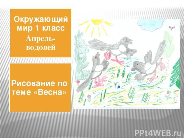 Окружающий мир 1 класс Апрель-водолей Рисование по теме «Весна»