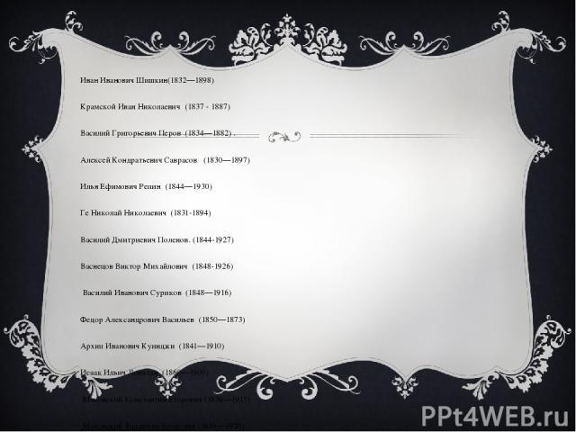 Иван Иванович Шишкин(1832—1898) Крамской Иван Николаевич(1837 - 1887) Василий Григорьевич Перов(1834—1882). Алексей Кондратьевич Саврасов(1830—1897) Илья Ефимович Репин(1844—1930) Ге Николай Николаевич(1831-1894) Василий Дмитриевич Полен…
