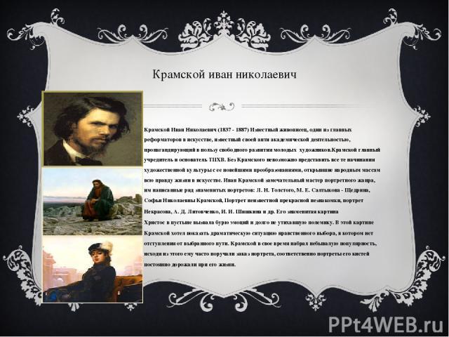 Крамской иван николаевич Крамской Иван Николаевич (1837 - 1887)Известный живописец, один из главных реформаторов в искусстве, известный своей анти академической деятельностью, пропагандирующий в пользу свободного развития молодых художников.Крамск…