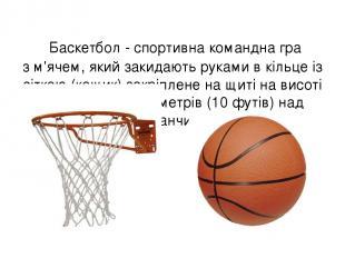 Баскетбол - спортивна командна гра зм'ячем, який закидаютьрукамив кільце із с