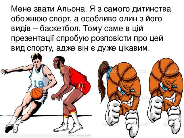 Мене звати Альона. Я з самого дитинства обожнюю спорт, а особливо один з його видів – баскетбол. Тому саме в цій презентації спробую розповісти про цей вид спорту, адже він є дуже цікавим.