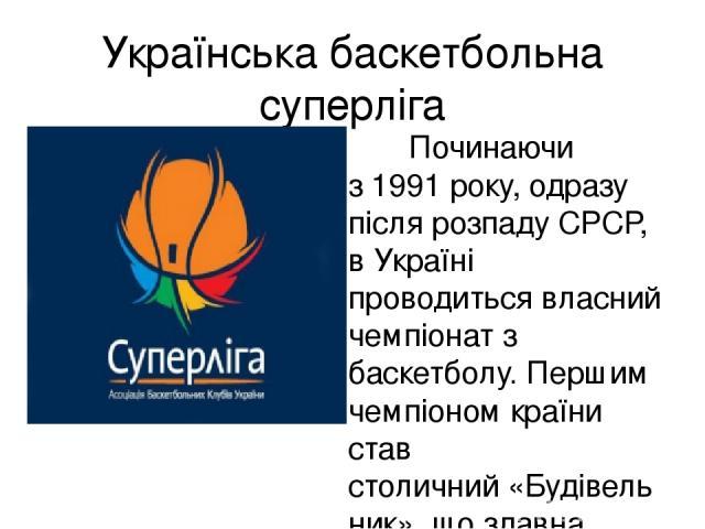 Українська баскетбольна суперліга Починаючи з1991року, одразу після розпадуСРСР, в Україні проводиться власний чемпіонат з баскетболу. Першим чемпіоном країни став столичний«Будівельник», що здавна вважався найсильнішою українською командою. Гег…