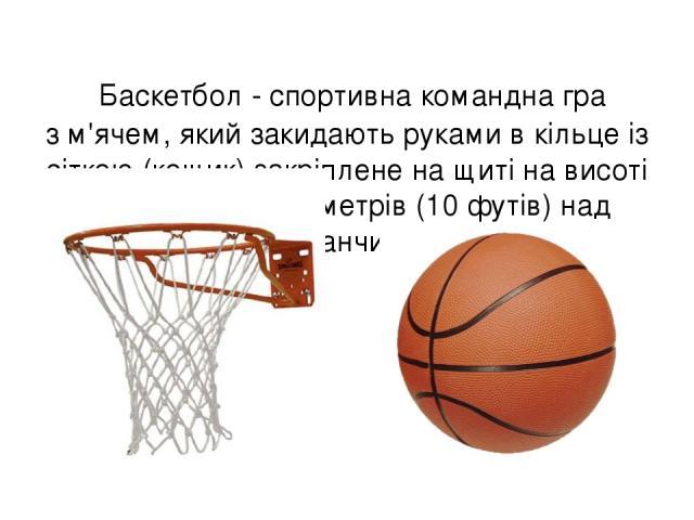 Баскетбол - спортивна командна гра зм'ячем, який закидаютьрукамив кільце із сіткою (кошик) закріплене на щиті на висоті 3 метри 05 сантиметрів (10футів) над майданчиком.