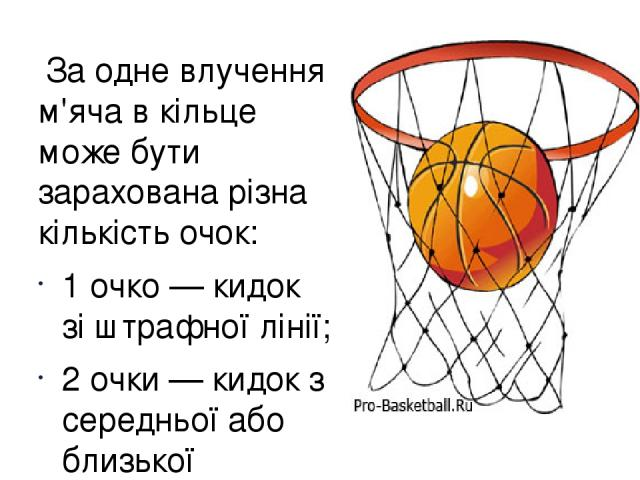 За одне влучення м'яча в кільце може бути зарахована різна кількість очок: 1 очко— кидок зіштрафної лінії; 2 очки— кидок з середньої або близької дистанції (ближче триочкової лінії); 3 очки— кидок з-затриочкової лінії на відстані 6м 75см (7м 24…