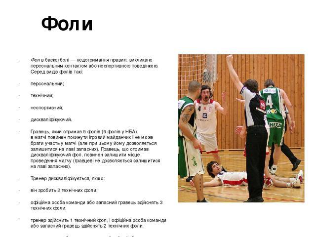 Фоли Фолв баскетболі— недотримання правил, викликане персональним контактом або неспортивною поведінкою. Серед видів фолів такі: персональний; технічний; неспортивний; дискваліфікуючий. Гравець, який отримав 5 фолів (6 фолів уНБА) вматчіповинен…