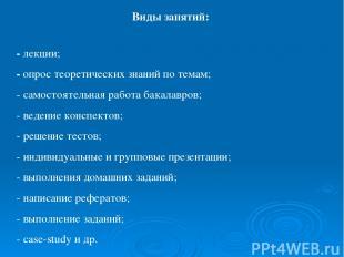 Виды занятий: - лекции; - опрос теоретических знаний по темам; - самостоятельная