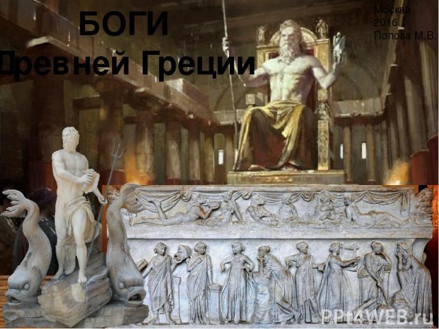 БОГИ Древней Греции Москва 2016 Попова М.В. Скульптура древней Греции, как и все античное искусство представляет собой особый образец, эталонное мастерство и своеобразный идеал. Древнегреческое искусство, а в особенности скульптура Древней Греции, …