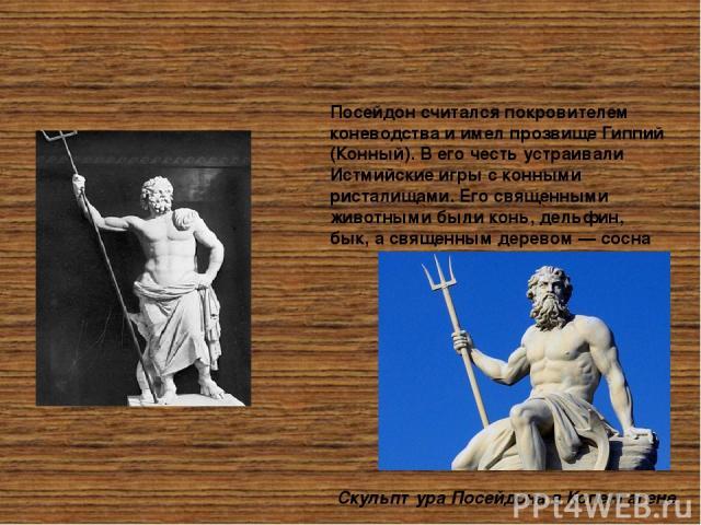 Посейдон считался покровителем коневодства иимел прозвище Гиппий (Конный). Вего честь устраивали Истмийские игры сконными ристалищами. Его священными животными были конь, дельфин, бык, асвященным деревом— сосна Скульптура Посейдона в Копенгаген…