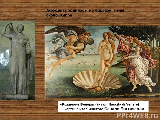 Афродита родилась из морской пены около Кипра «РождениеВенеры» (итал. Nascita di Venere) — картина итальянскогоСандро Боттичелли.