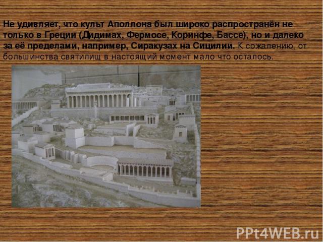 Не удивляет, что культ Аполлона был широко распространён не только в Греции (Дидимах, Фермосе, Коринфе, Бассе), но и далеко за её пределами, например, Сиракузах на Сицилии.К сожалению, от большинства святилищ в настоящий момент мало что осталось. …