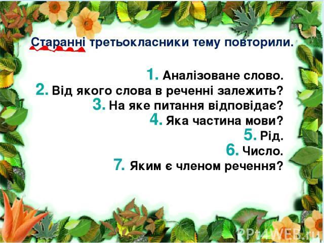 Аналізоване слово. Від якого слова в реченні залежить? На яке питання відповідає? Яка частина мови? Рід. Число. Яким є членом речення? Старанні третьокласники тему повторили.