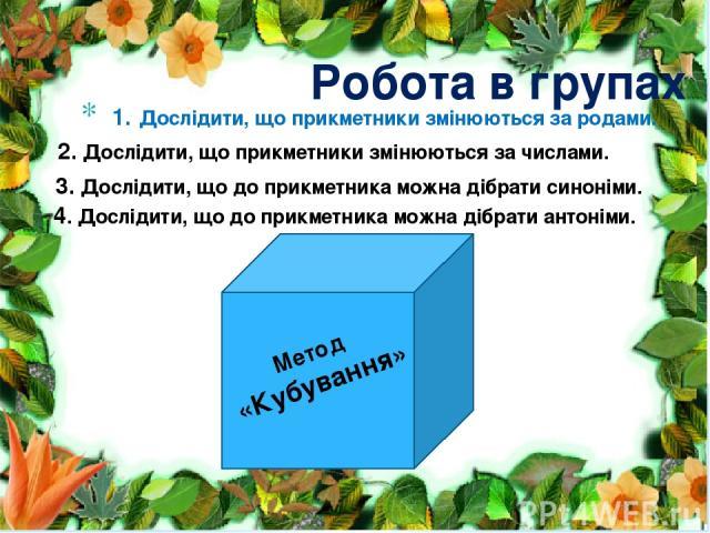 Робота в групах 1. Дослідити, що прикметники змінюються за родами. 2. Дослідити, що прикметники змінюються за числами. Метод «Кубування» 3. Дослідити, що до прикметника можна дібрати синоніми. 4. Дослідити, що до прикметника можна дібрати антоніми.
