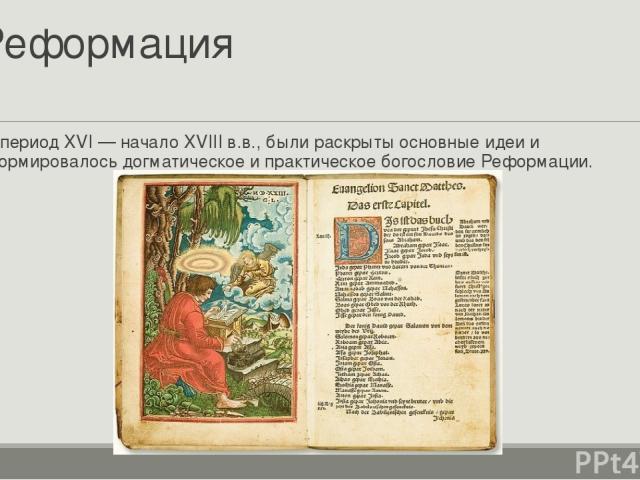 Реформация В период XVI— начало XVIIIв.в., были раскрыты основные идеи и формировалосьдогматическоеи практическое богословиеРеформации.