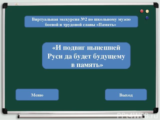 Виртуальная экскурсия №2 по школьному музею боевой и трудовой славы «Память» «И подвиг нынешней Руси да будет будущему в память» Меню Выход