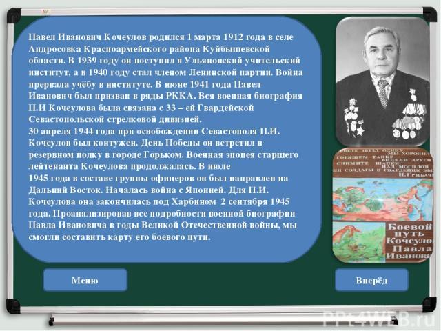 Меню Вперёд Павел Иванович Кочеулов родился 1 марта 1912 года в селе Андросовка Красноармейского района Куйбышевской области. В 1939 году он поступил в Ульяновский учительский институт, а в 1940 году стал членом Ленинской партии. Война прервала учёб…