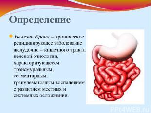 Определение Болезнь Крона – хроническое рецидивирующее заболевание желудочно – к